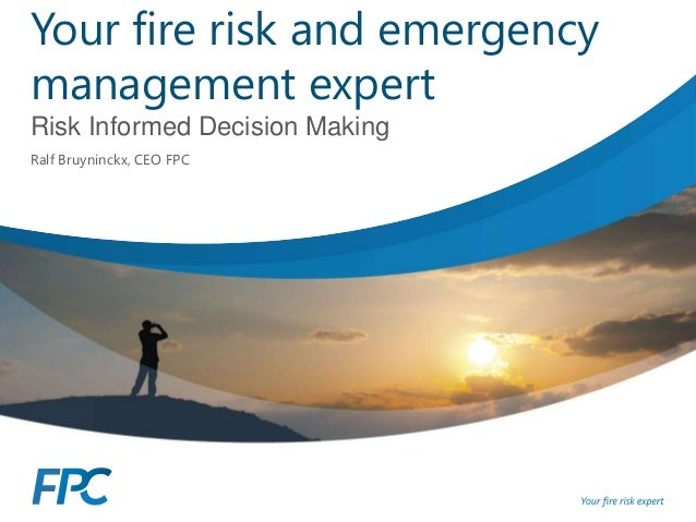 Your fire risk and emergency management expert Risk Informed Decision Making Ralf Bruyninckx, CEO FPC