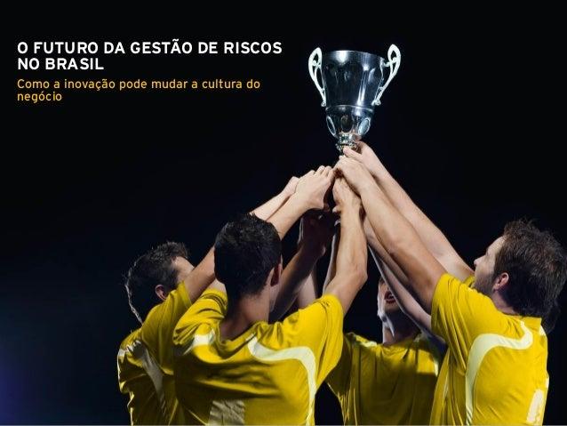 Page 1 O FUTURO DA GESTÃO DE RISCOS NO BRASIL Como a inovação pode mudar a cultura do negócio