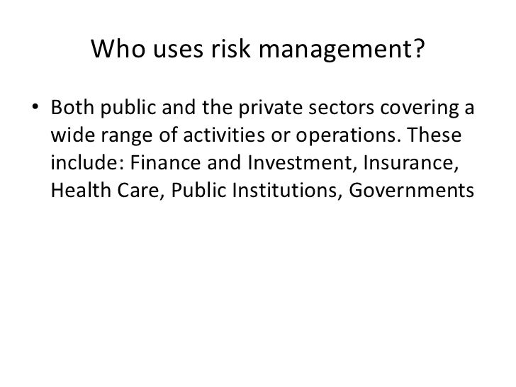 Who uses risk management?• Both public and the private sectors covering a  wide range of activities or operations. These  ...