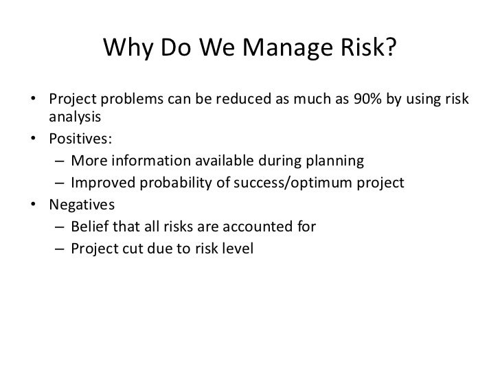 Why Do We Manage Risk?• Project problems can be reduced as much as 90% by using risk  analysis• Positives:   – More inform...