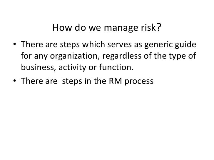 How do we manage risk?• There are steps which serves as generic guide  for any organization, regardless of the type of  bu...