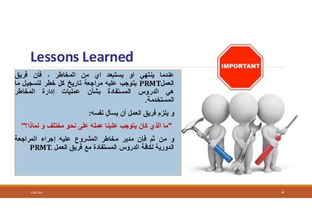 Lessons Learned 7/28/2017 45 عندماينتهياويستبعدايمنالمخاطر،فإنفريق العملPRMTيتوجبعليهمراجعةتاري...