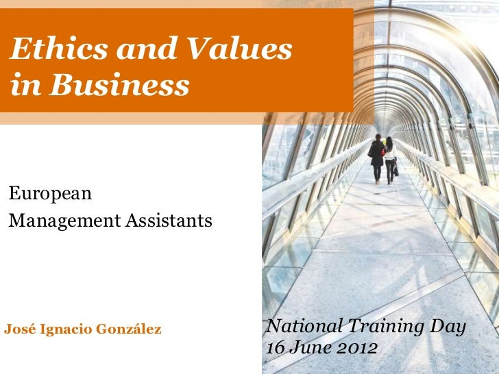 Ethics AND ValuesETHICS andVALUES IN BUSINESSin BusinessEuropeanManagement AssistantsJosé Ignacio González   National Trai...