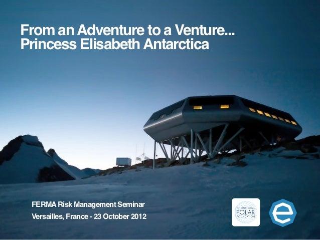 From an Adventure to a Venture...Princess Elisabeth Antarctica FERMA Risk Management Seminar Versailles, France - 23 Octob...