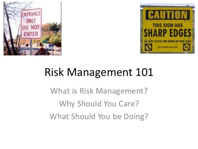 Risk Management 101What is Risk Management?Why Should You Care?What Should You be Doing?
