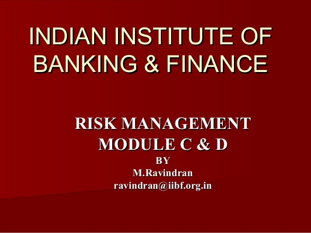 INDIAN INSTITUTE OF BANKING & FINANCE RISK MANAGEMENT MODULE C & D BY M.Ravindran ravindran@iibf.org.in
