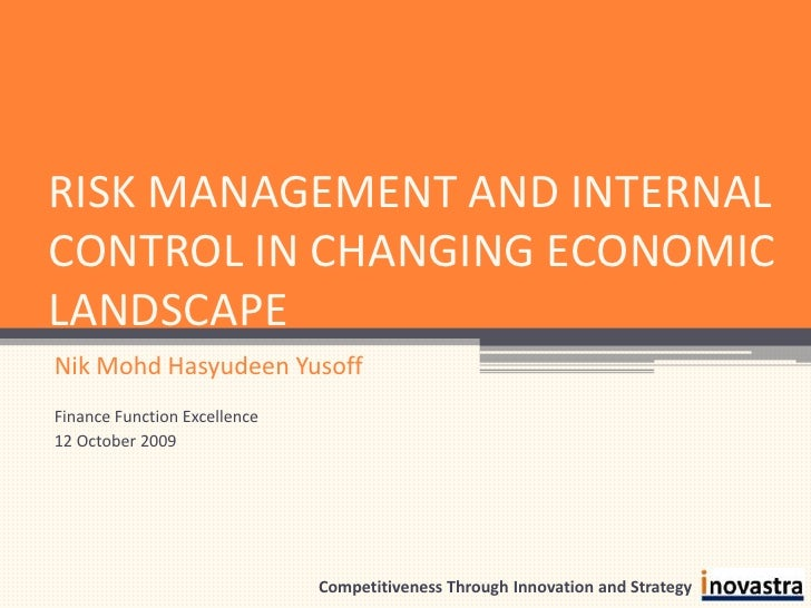 RISK MANAGEMENT AND INTERNAL CONTROL IN CHANGING ECONOMIC LANDSCAPE<br />Nik Mohd Hasyudeen Yusoff<br />Finance Function E...