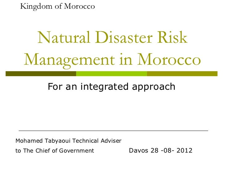 Kingdom of Morocco   Natural Disaster Risk  Management in Morocco          For an integrated approachMohamed Tabyaoui Tech...
