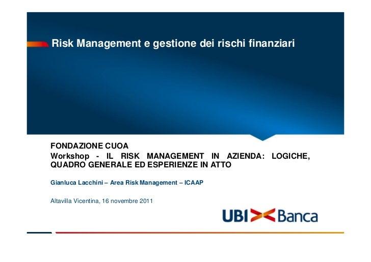 Risk Management e gestione dei rischi finanziariFONDAZIONE CUOAWorkshop - IL RISK MANAGEMENT IN AZIENDA: LOGICHE,QUADRO GE...