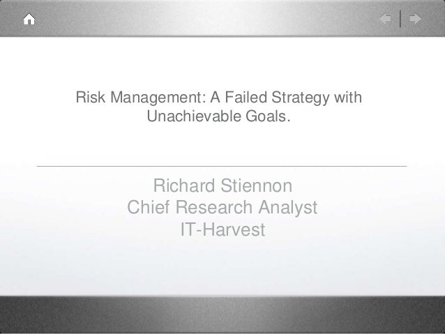 Risk Management: A Failed Strategy with Unachievable Goals.  Richard Stiennon Chief Research Analyst IT-Harvest