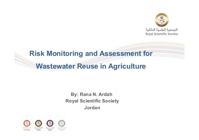 Risk Monitoring and Assessment for Wastewater Reuse in Agricultureg By: Rana N. Ardah Royal Scientific Society Jordan