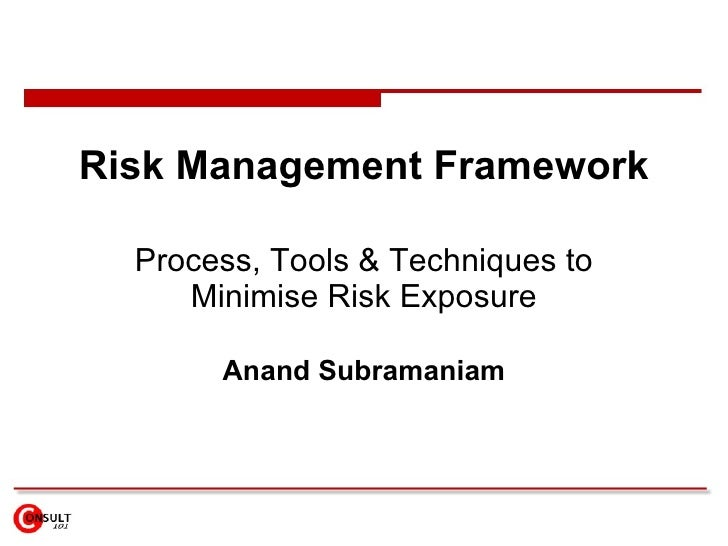 Risk Management Framework    Process, Tools & Techniques to      Minimise Risk Exposure         Anand Subramaniam