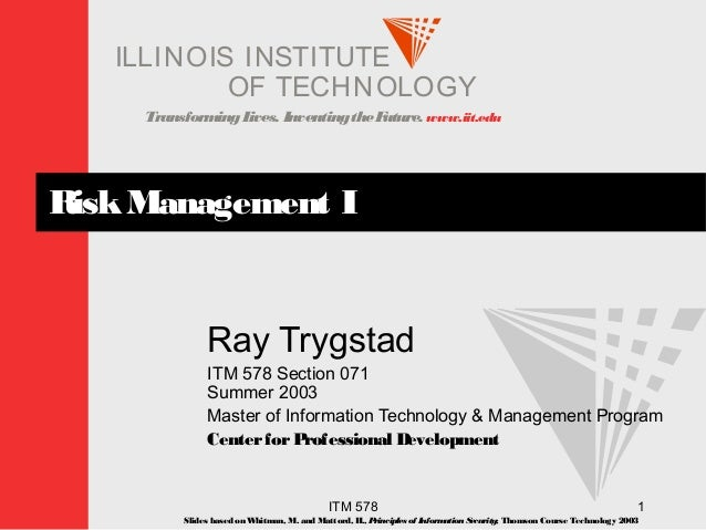 TransformingLives. InventingtheFuture. www.iit.edu I ELLINOIS T UINS TI T OF TECHNOLOGY ITM 578 1 RiskManagement I Ray Try...