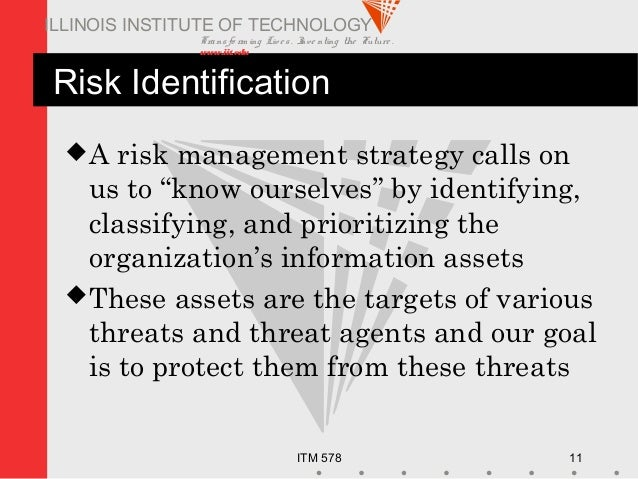 Transfo rm ing Live s. Inve nting the Future . www.iit.edu ITM 578 11 ILLINOIS INSTITUTE OF TECHNOLOGY Risk Identification...