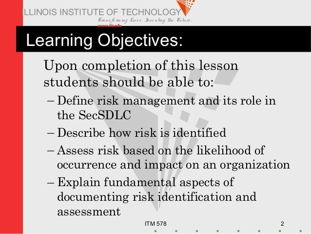 Transfo rm ing Live s. Inve nting the Future . www.iit.edu ITM 578 2 ILLINOIS INSTITUTE OF TECHNOLOGY Learning Objectives:...
