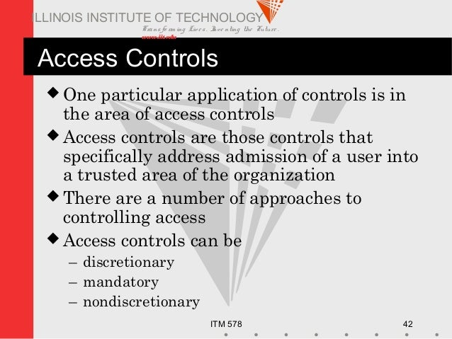 Transfo rm ing Live s. Inve nting the Future . www.iit.edu ITM 578 42 ILLINOIS INSTITUTE OF TECHNOLOGY Access Controls  O...