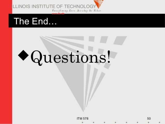 Transfo rm ing Live s. Inve nting the Future . www.iit.edu ITM 578 50 ILLINOIS INSTITUTE OF TECHNOLOGY The End… Questions!