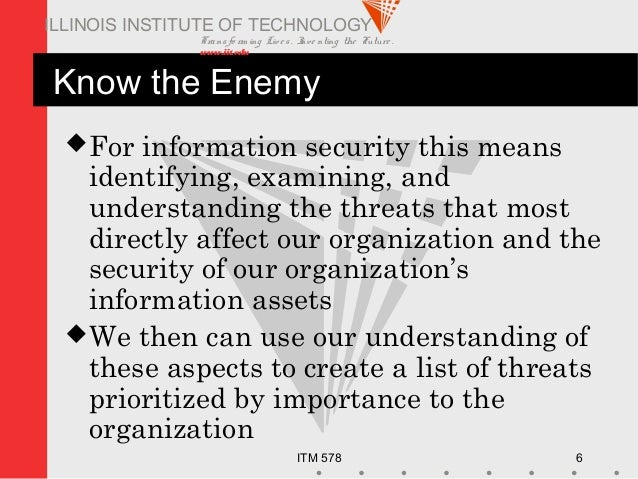 Transfo rm ing Live s. Inve nting the Future . www.iit.edu ITM 578 6 ILLINOIS INSTITUTE OF TECHNOLOGY Know the Enemy For ...