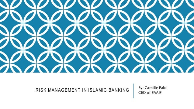 RISK MANAGEMENT IN ISLAMIC BANKING  By: Camille Paldi  CEO of FAAIF