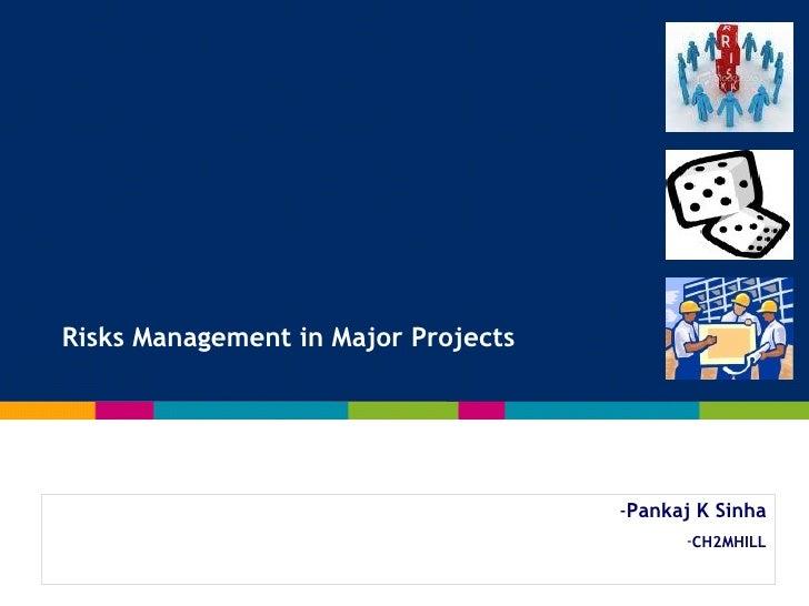 <ul><li>Pankaj K Sinha </li></ul><ul><li>CH2MHILL </li></ul>Risks Management in Major Projects