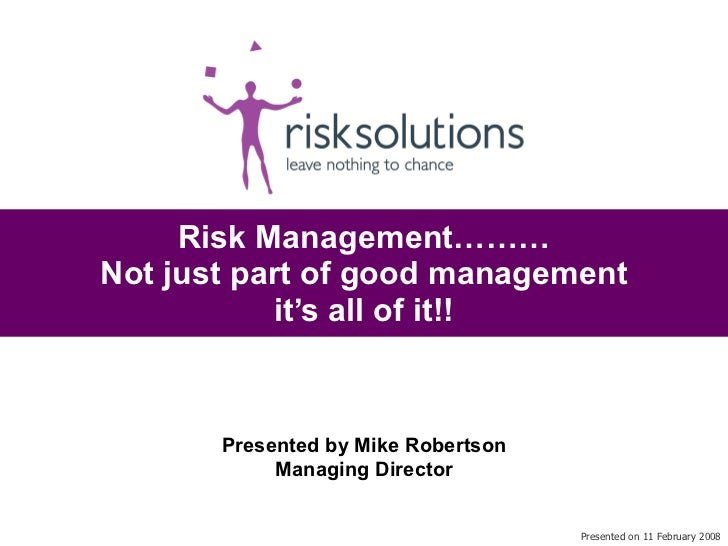 Risk Management……… Not just part of good management it's all of it!! Presented on 11 February 2008 Presented by Mike Rober...