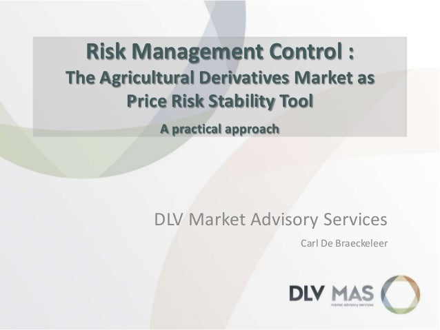 Risk Management Control : The Agricultural Derivatives Market as Price Risk Stability Tool A practical approach  DLV Marke...