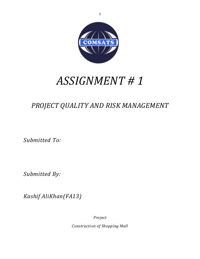 1 ASSIGNMENT # 1 PROJECT QUALITY AND RISK MANAGEMENT Submitted To: Submitted By: Kashif AliKhan(FA13) Project Construction...