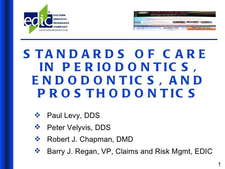 STANDARDS OF CARE  IN PERIODONTICS, ENDODONTICS, AND PROSTHODONTICS <ul><li>Paul Levy, DDS </li></ul><ul><li>Peter Velyvis...