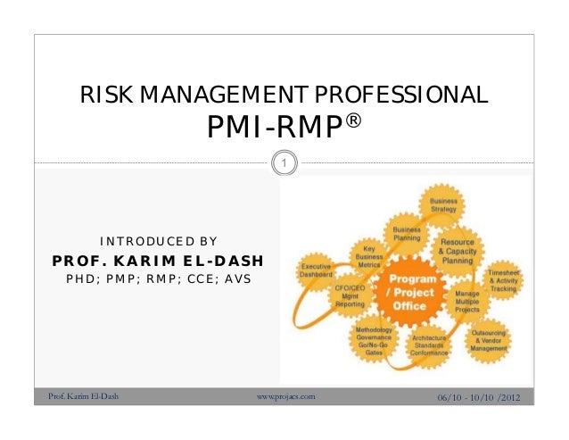 I N T R O D U C E D B Y PROF. KARIM EL-DASH P H D ; P M P ; R M P ; C C E ; A V S RISK MANAGEMENT PROFESSIONAL PMI-RMP® 06...