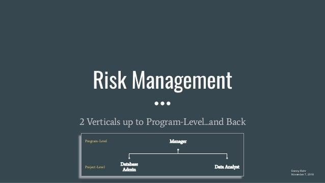 Risk Management 2 Verticals up to Program-Level...and Back Danny Rehr November 7, 2018 Manager Data Analyst Database Admin...