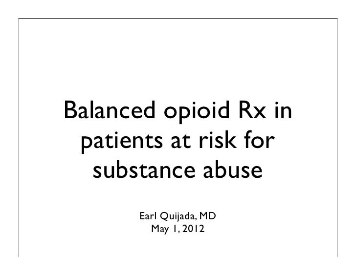 Balanced opioid Rx in patients at risk for   substance abuse      Earl Quijada, MD        May 1, 2012