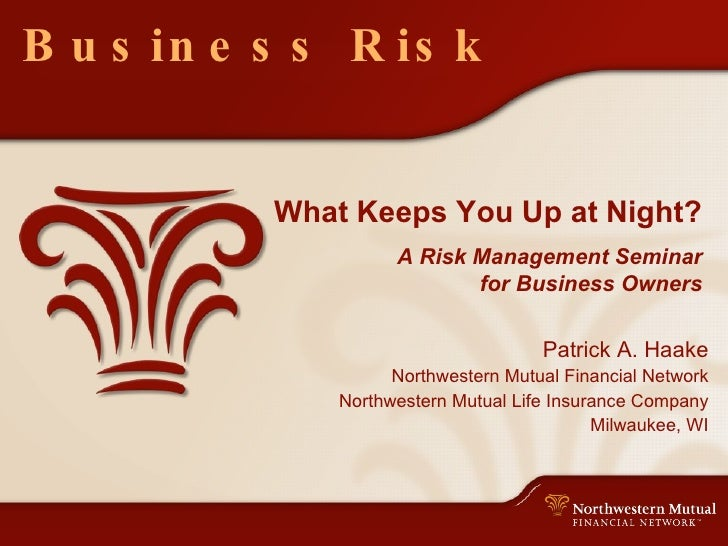 Business Risk What Keeps You Up at Night? A Risk Management Seminar for Business Owners Patrick A. Haake Northwestern Mutu...