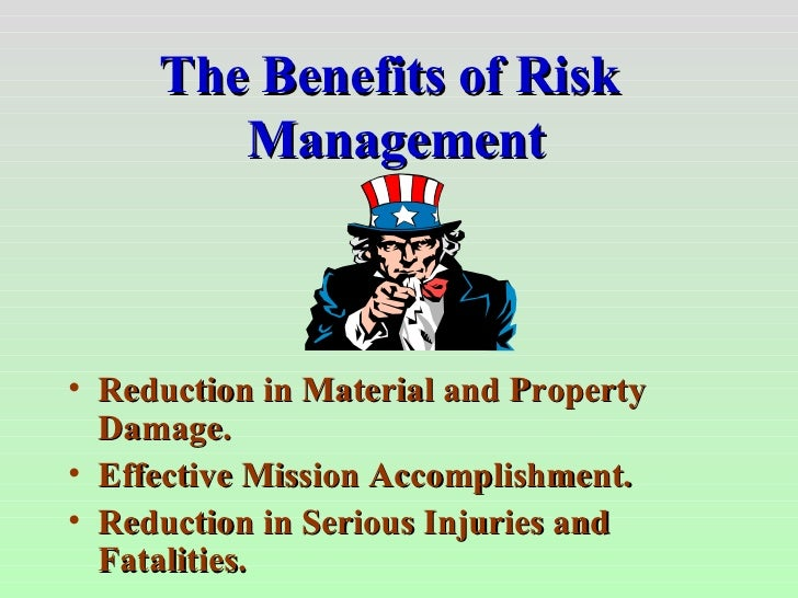 The Benefits of Risk  Management <ul><li>Reduction in Material and Property Damage. </li></ul><ul><li>Effective Mission Ac...