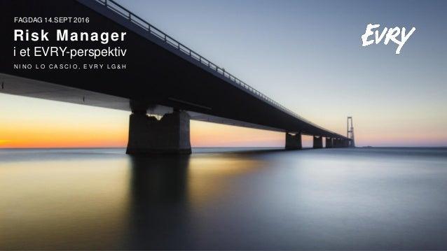FAGDAG 14.SEPT 2016 Risk Manager i et EVRY-perspektiv N I N O L O C A S C I O , E V R Y L G & H