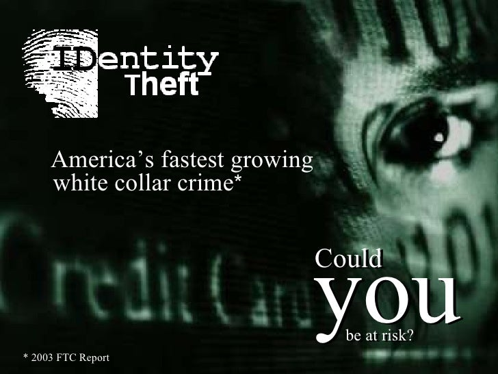 * 2003 FTC Report America's fastest growing white collar crime * you Could be at risk? you Could be at risk?