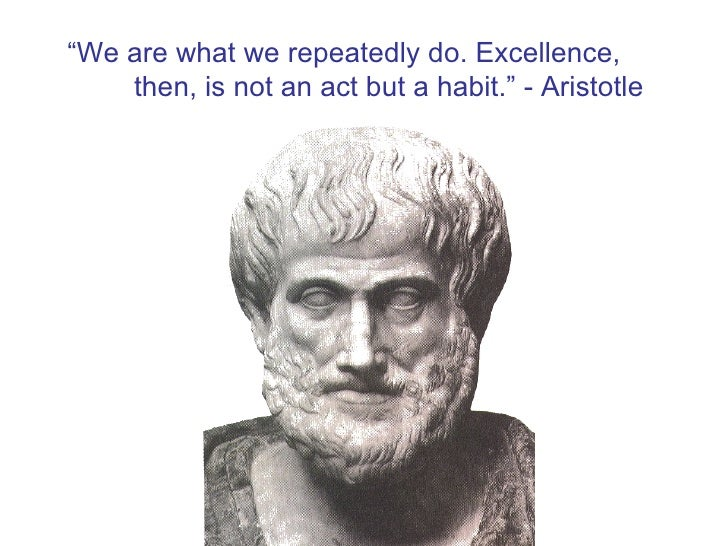 """"""" We are what we repeatedly do. Excellence, then, is not an act but a habit."""" - Aristotle"""