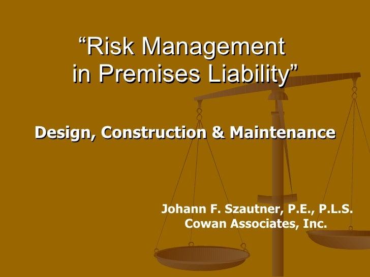 """"""" Risk Management  in Premises Liability"""" Design, Construction & Maintenance Johann F. Szautner, P.E., P.L.S. Cowan Associ..."""