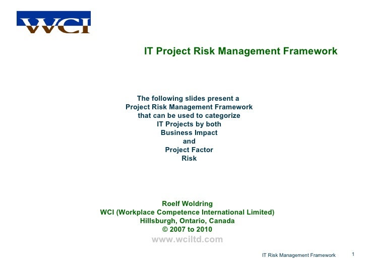 IT Project Risk Management Framework The following slides present a  Project Risk Management Framework that can be used to...