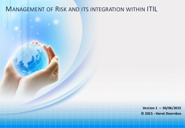 1Copyright © Hervé Doornbos 2015. All Rights Reserved MANAGEMENT OF RISK AND ITS INTEGRATION WITHIN ITIL Version 1 – 06/06...