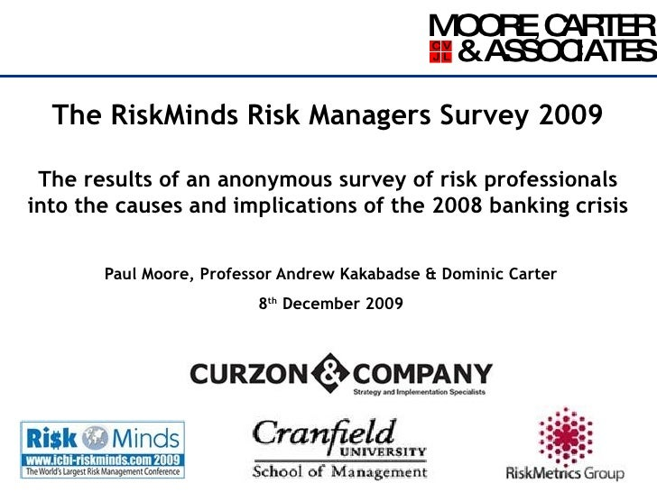 The RiskMinds Risk Managers Survey 2009 The results of an anonymous survey of risk professionals into the causes and impli...