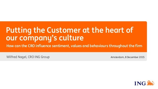 Putting the Customer at the heart of our company's culture Wilfred Nagel, CRO ING Group How can the CRO influence sentimen...