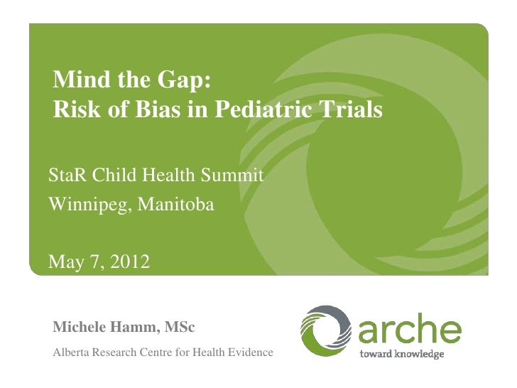 Mind the Gap:Risk of Bias in Pediatric TrialsStaR Child Health SummitWinnipeg, ManitobaMay 7, 2012Michele Hamm, MScAlberta...