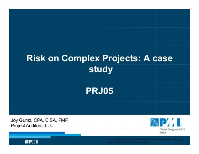 "Risk on Complex Projects: A casestudyPRJ05Joy Gumz, CPA, CISA, PMPProject Auditors, LLC""PMI"" is a registered trade and ser..."