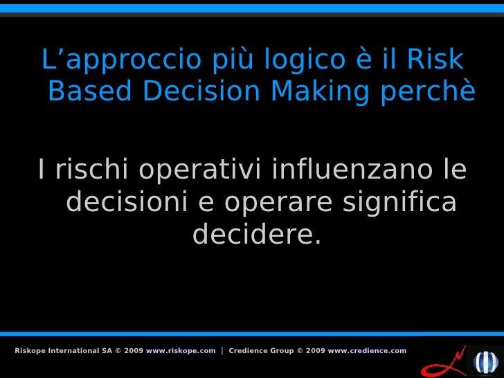 L'approccio più logico è il Risk       Based Decision Making perchè       I rischi operativi influenzano le         decisi...