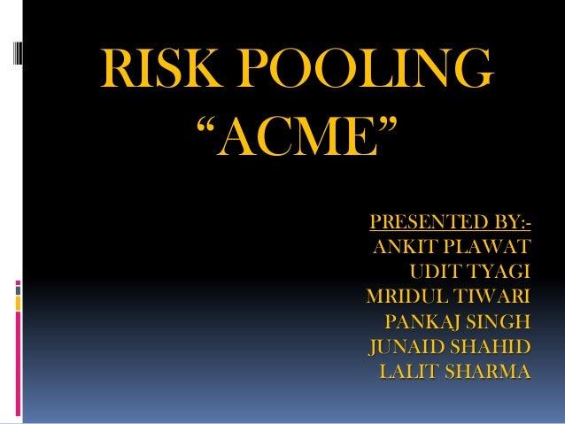 "RISK POOLING   ""ACME""        PRESENTED BY:-        ANKIT PLAWAT           UDIT TYAGI        MRIDUL TIWARI         PANKAJ S..."