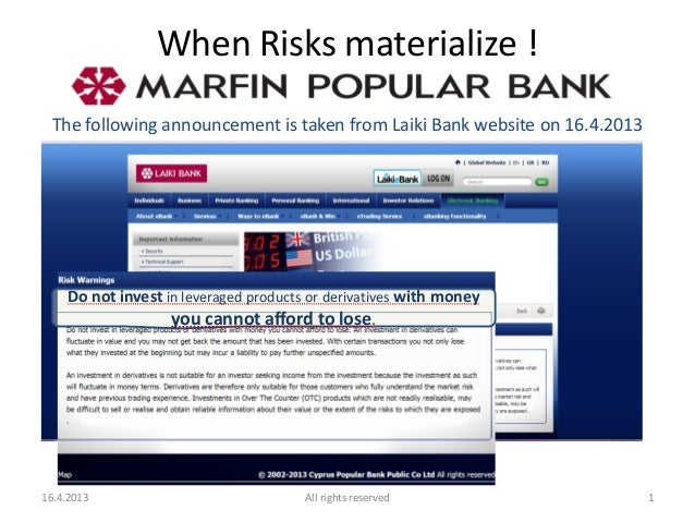 When Risks materialize ! The following announcement is taken from Laiki Bank website on 16.4.2013 Do not invest in leverag...
