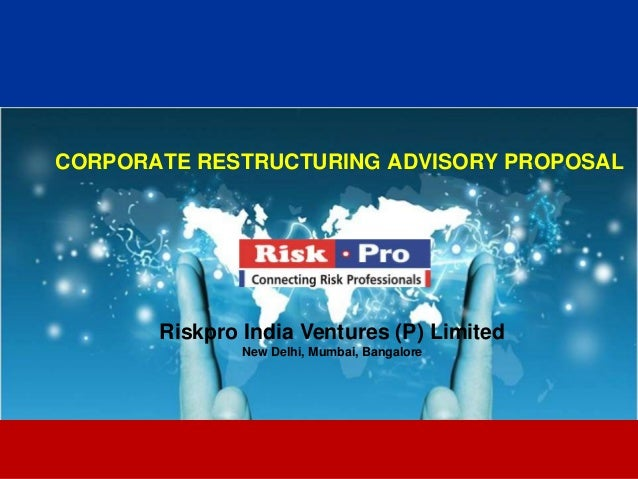 CORPORATE RESTRUCTURING ADVISORY PROPOSAL       Riskpro India Ventures (P) Limited               New Delhi, Mumbai, Bangal...