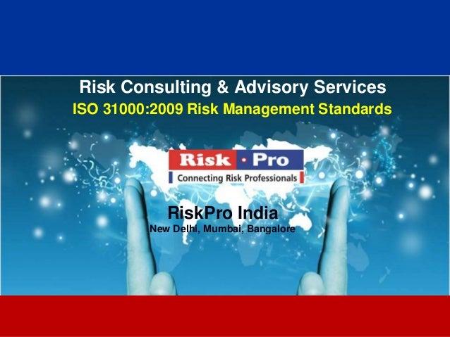 1 Risk Consulting & Advisory Services ISO 31000:2009 Risk Management Standards RiskPro India New Delhi, Mumbai, Bangalore