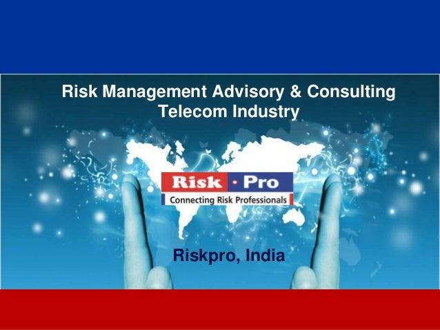 Risk Management Advisory & Consulting          Telecom Industry            Riskpro, India                   1