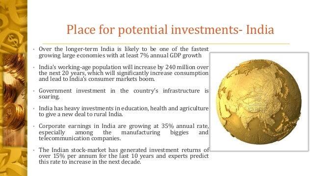 Place for potential investments- India • Over the longer-term India is likely to be one of the fastest growing large econo...